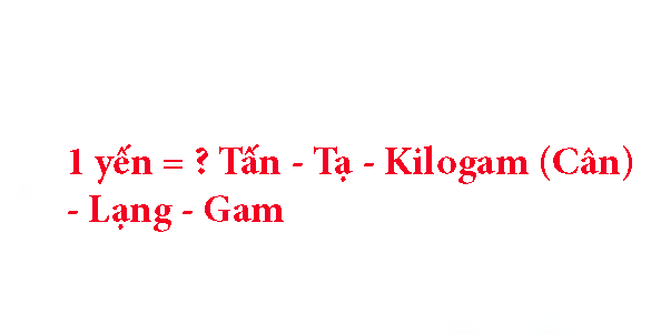 1 yến bằng bao nhiêu tấn, tạ, kilogam - cân, lạng, gam?