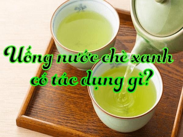 Uống nước chè xanh có tác dụng gì? Những công dụng hiệu quả mà nó đem tới?